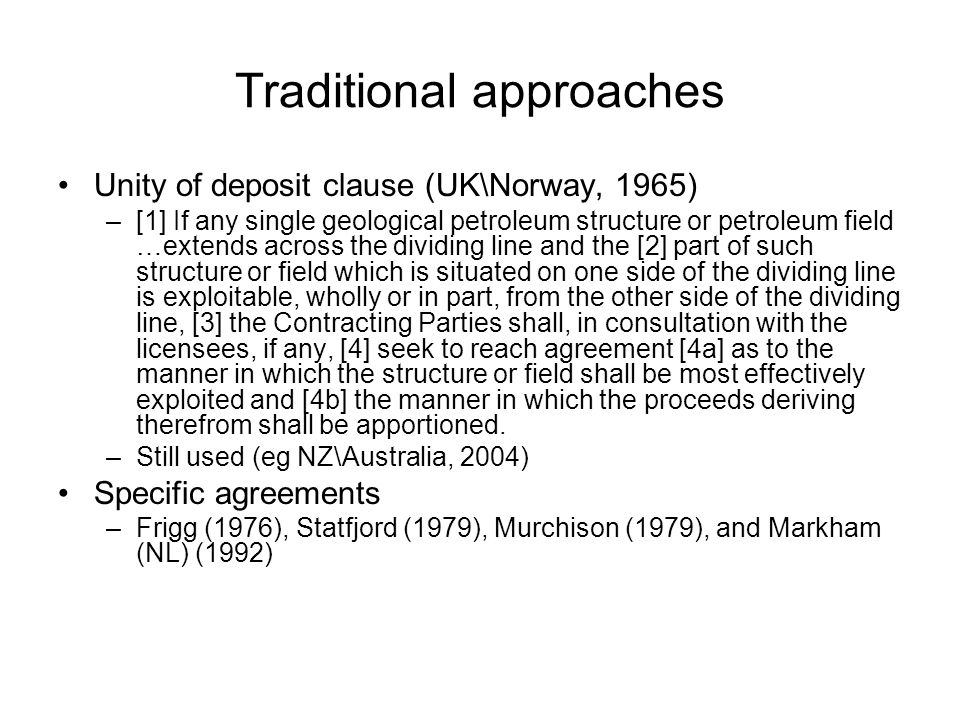 Traditional approaches Unity of deposit clause (UK\Norway, 1965) –[1] If any single geological petroleum structure or petroleum field …extends across