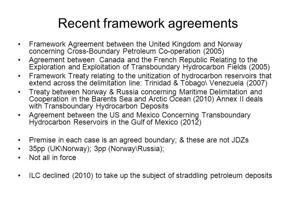 Recent framework agreements Framework Agreement between the United Kingdom and Norway concerning Cross-Boundary Petroleum Co-operation (2005) Agreement between Canada and the French Republic Relating to the Exploration and Exploitation of Transboundary Hydrocarbon Fields (2005) Framework Treaty relating to the unitization of hydrocarbon reservoirs that extend across the delimitation line: Trinidad & Tobago\ Venezuela (2007) Treaty between Norway & Russia concerning Maritime Delimitation and Cooperation in the Barents Sea and Arctic Ocean (2010) Annex II deals with Transboundary Hydrocarbon Deposits Agreement between the US and Mexico Concerning Transboundary Hydrocarbon Reservoirs in the Gulf of Mexico (2012) Premise in each case is an agreed boundary; & these are not JDZs 35pp (UK\Norway); 3pp (Norway\Russia); Not all in force ILC declined (2010) to take up the subject of straddling petroleum deposits