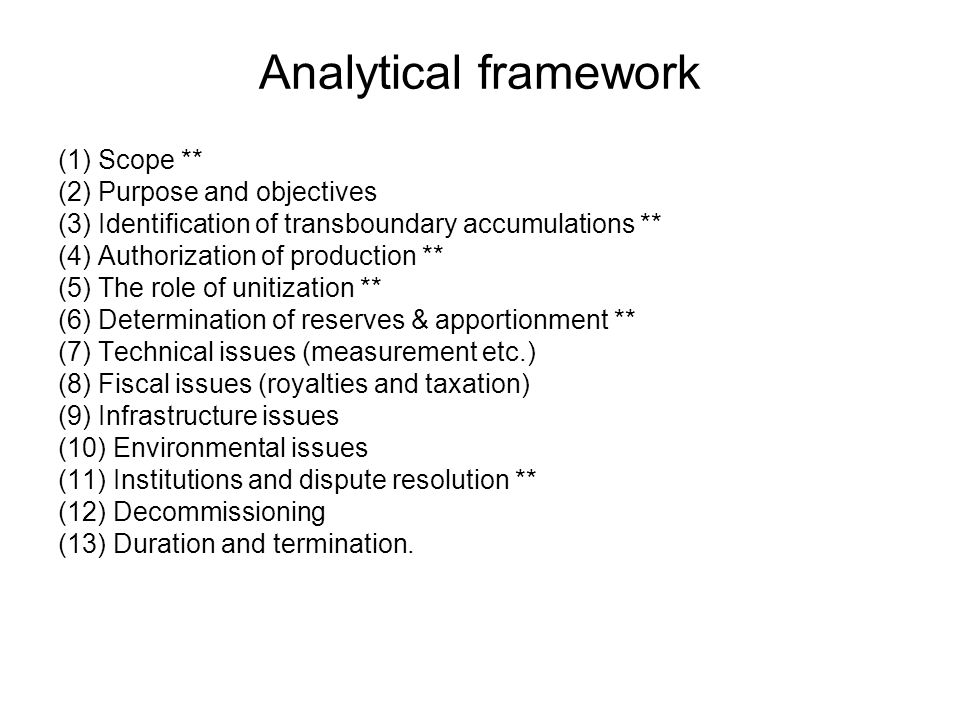 Analytical framework (1) Scope ** (2) Purpose and objectives (3) Identification of transboundary accumulations ** (4) Authorization of production ** (5) The role of unitization ** (6) Determination of reserves & apportionment ** (7) Technical issues (measurement etc.) (8) Fiscal issues (royalties and taxation) (9) Infrastructure issues (10) Environmental issues (11) Institutions and dispute resolution ** (12) Decommissioning (13) Duration and termination.
