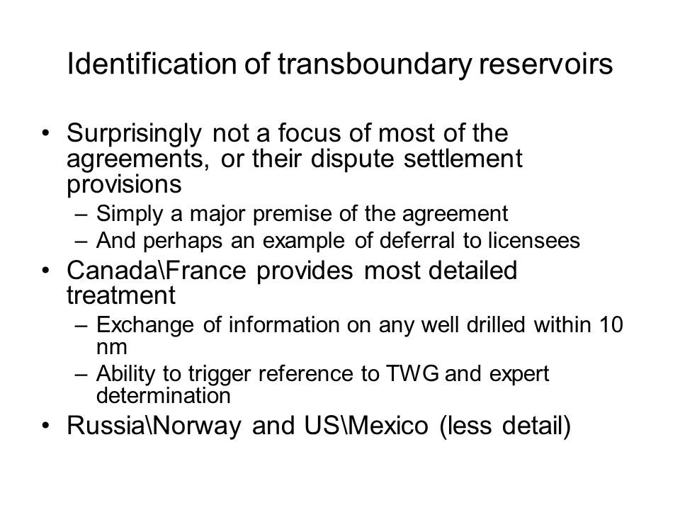 Identification of transboundary reservoirs Surprisingly not a focus of most of the agreements, or their dispute settlement provisions –Simply a major premise of the agreement –And perhaps an example of deferral to licensees Canada\France provides most detailed treatment –Exchange of information on any well drilled within 10 nm –Ability to trigger reference to TWG and expert determination Russia\Norway and US\Mexico (less detail)
