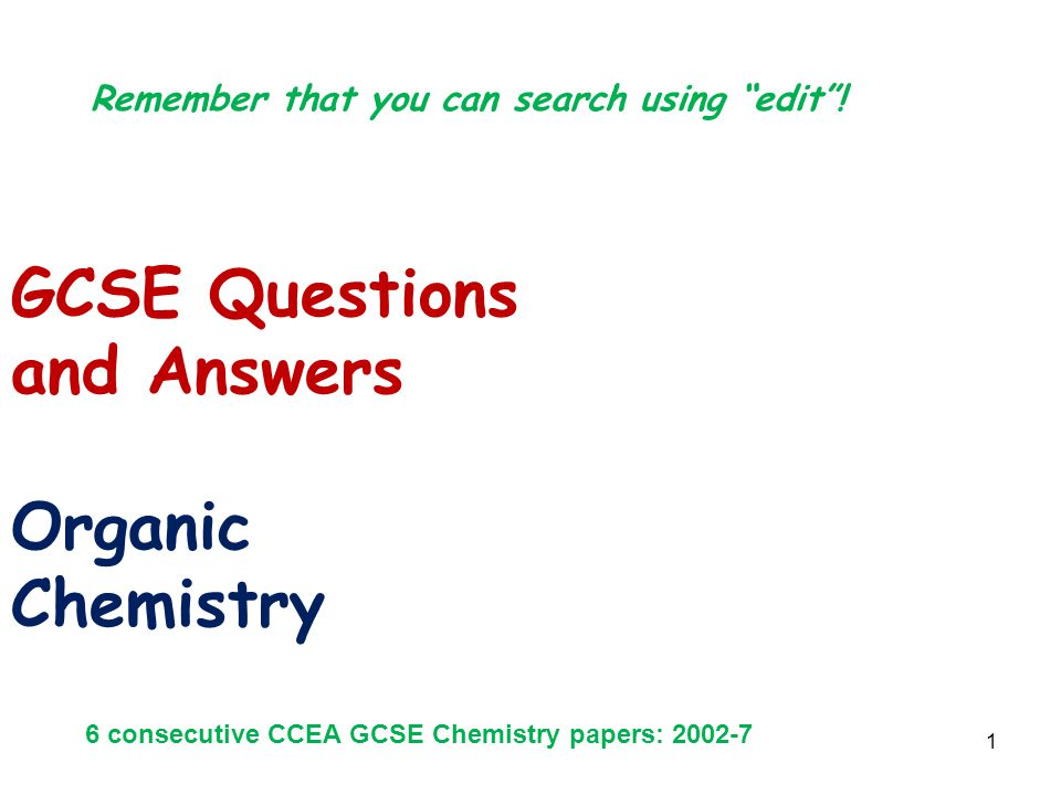"1 GCSE Questions and Answers Organic Chemistry 6 consecutive CCEA GCSE Chemistry papers: 2002-7 Remember that you can search using ""edit""!"