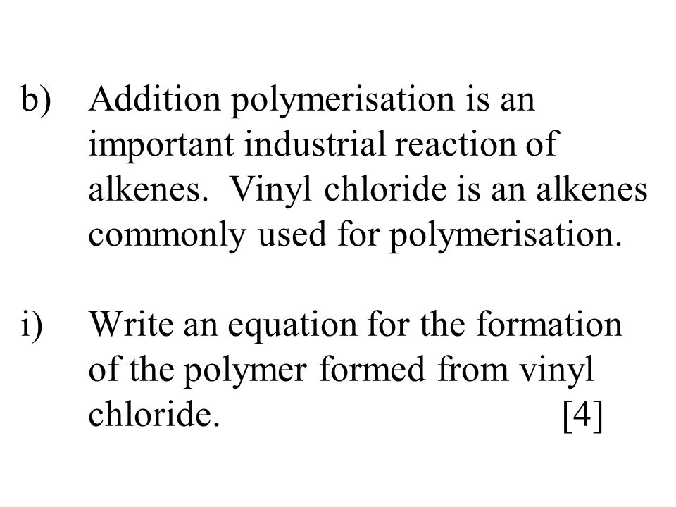 b)Addition polymerisation is an important industrial reaction of alkenes. Vinyl chloride is an alkenes commonly used for polymerisation. i)Write an eq