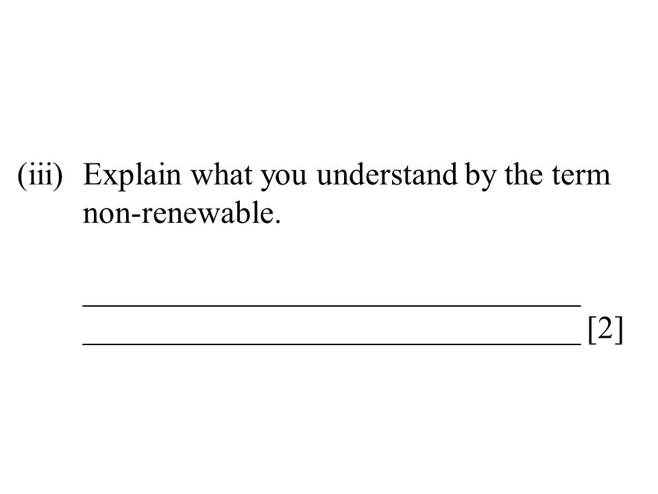 (iii)Explain what you understand by the term non-renewable. _______________________________ _______________________________ [2]