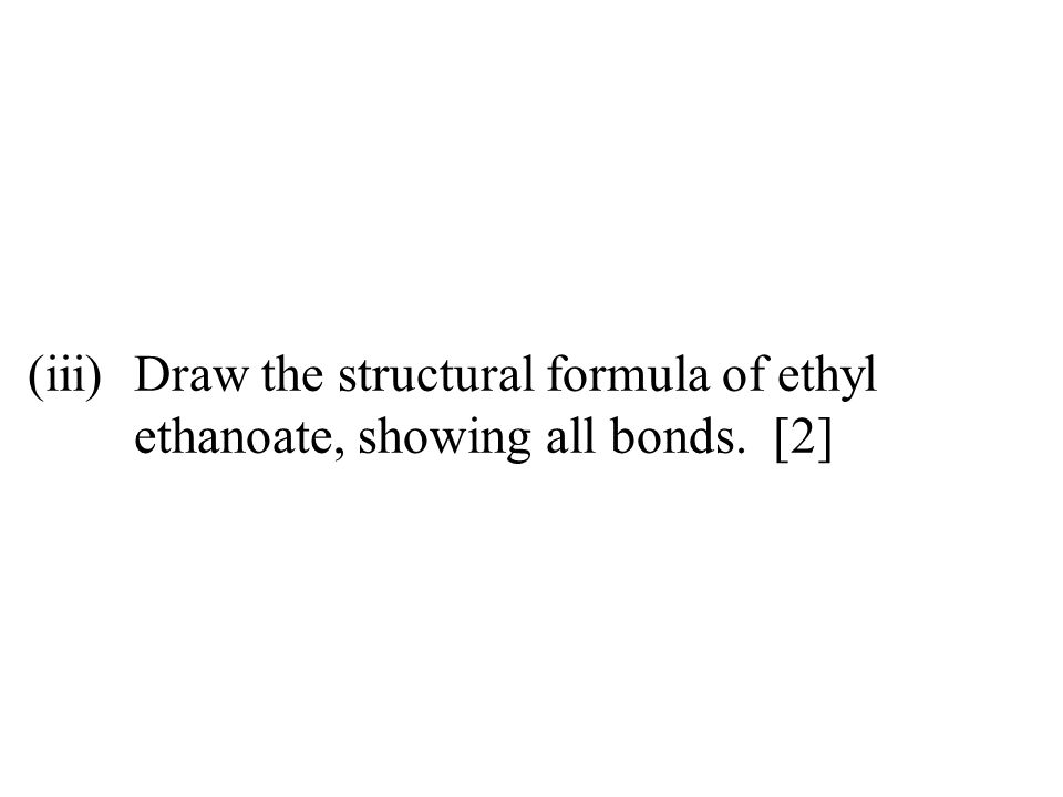 (iii)Draw the structural formula of ethyl ethanoate, showing all bonds. [2]