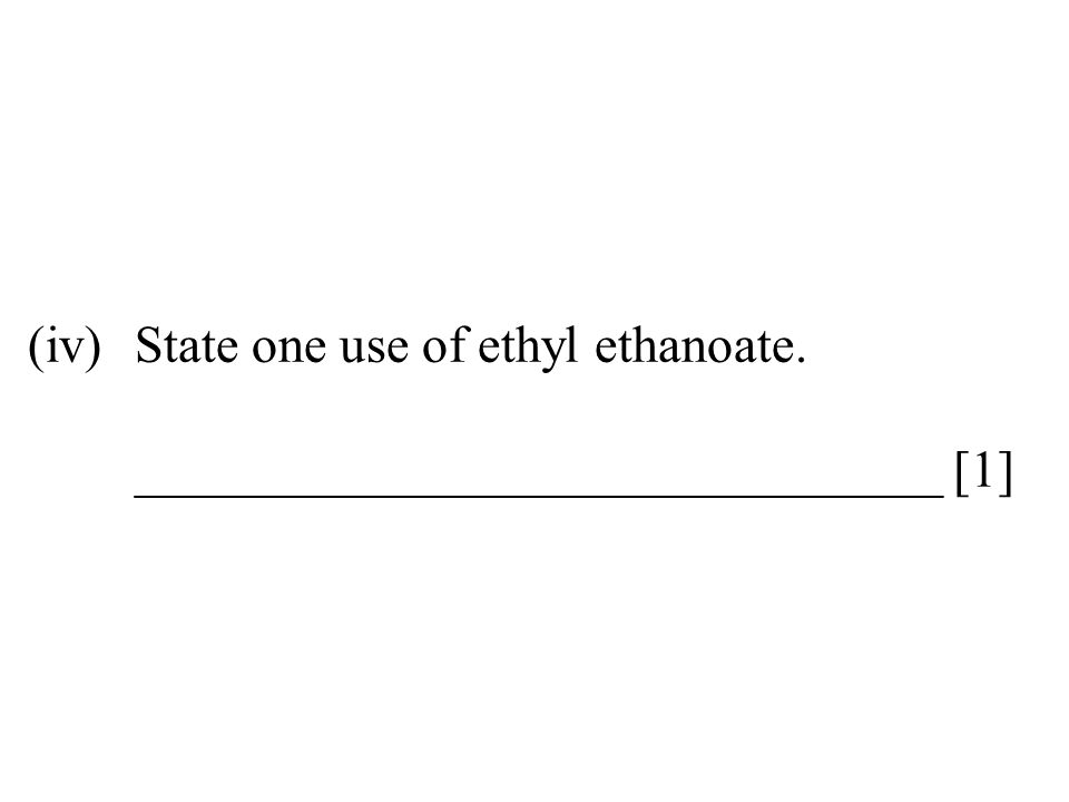 (iv)State one use of ethyl ethanoate. _______________________________ [1]