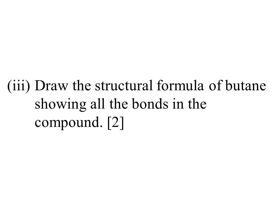 (iii)Draw the structural formula of butane showing all the bonds in the compound. [2]