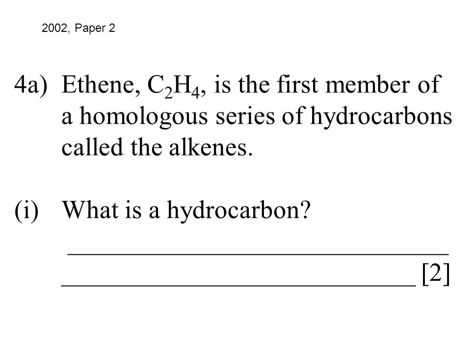 4a)Ethene, C 2 H 4, is the first member of a homologous series of hydrocarbons called the alkenes. (i)What is a hydrocarbon? _________________________