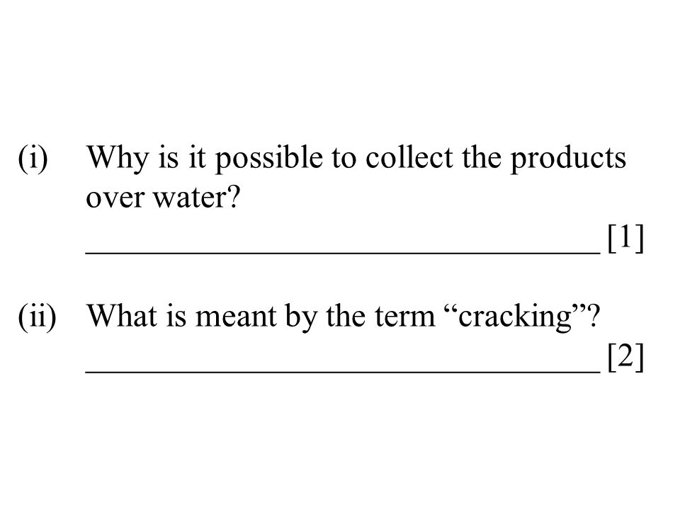 "(i)Why is it possible to collect the products over water? _______________________________ [1] (ii)What is meant by the term ""cracking""? ______________"