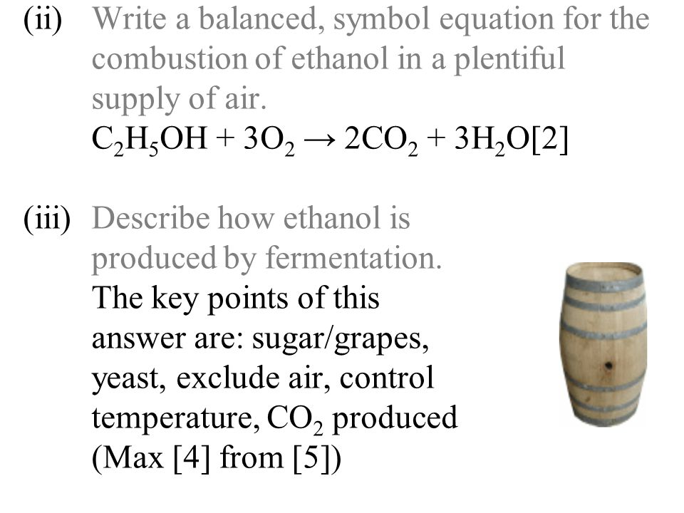 (ii)Write a balanced, symbol equation for the combustion of ethanol in a plentiful supply of air. C 2 H 5 OH + 3O 2 → 2CO 2 + 3H 2 O[2] (iii)Describe