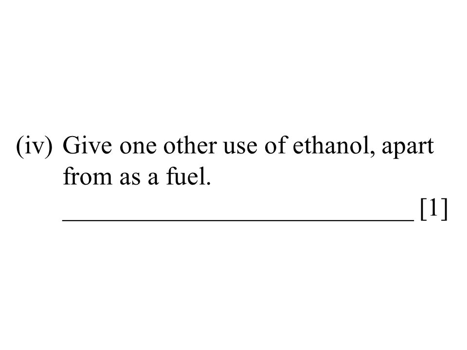 (iv)Give one other use of ethanol, apart from as a fuel. ___________________________ [1]