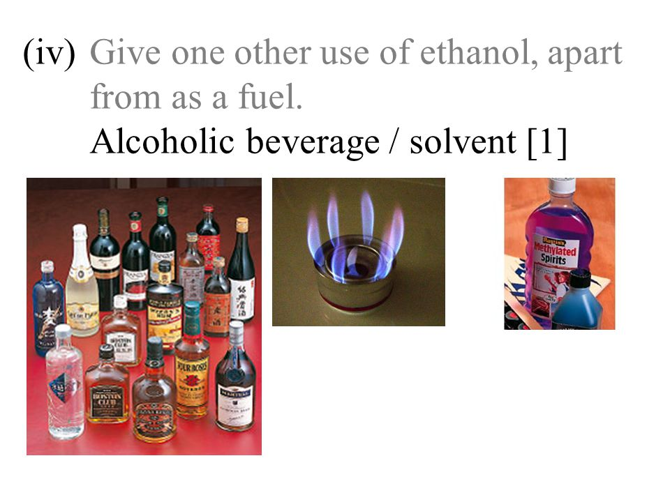 (iv)Give one other use of ethanol, apart from as a fuel. Alcoholic beverage / solvent [1]