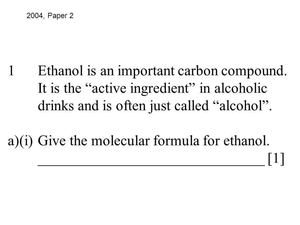 "1Ethanol is an important carbon compound. It is the ""active ingredient"" in alcoholic drinks and is often just called ""alcohol"". a)(i)Give the molecula"