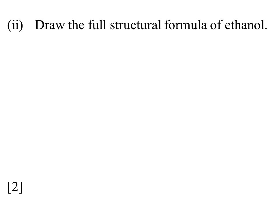 (ii)Draw the full structural formula of ethanol. [2]