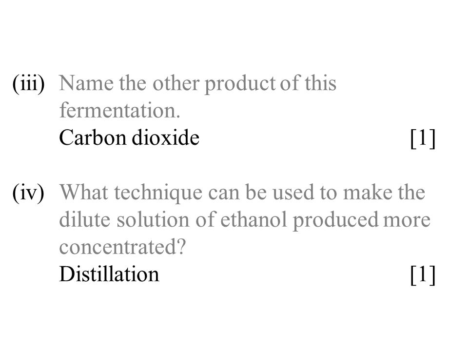 (iii)Name the other product of this fermentation. Carbon dioxide [1] (iv)What technique can be used to make the dilute solution of ethanol produced mo