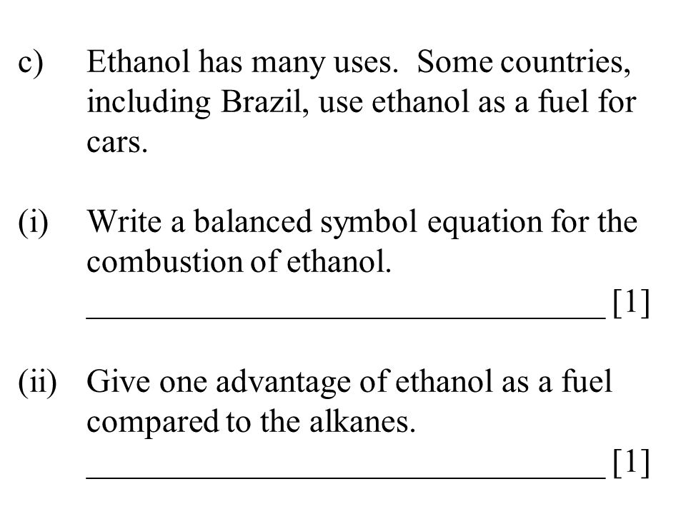 c)Ethanol has many uses. Some countries, including Brazil, use ethanol as a fuel for cars. (i)Write a balanced symbol equation for the combustion of e