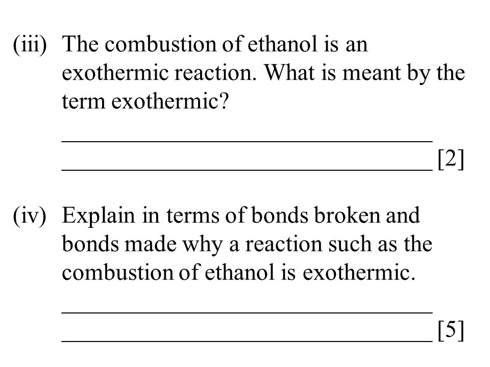 (iii)The combustion of ethanol is an exothermic reaction. What is meant by the term exothermic? _______________________________ ______________________