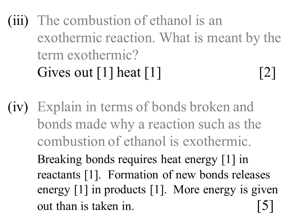 (iii)The combustion of ethanol is an exothermic reaction. What is meant by the term exothermic? Gives out [1] heat [1] [2] (iv)Explain in terms of bon
