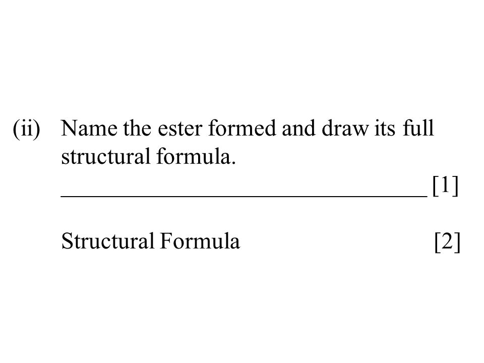 (ii)Name the ester formed and draw its full structural formula. _______________________________ [1] Structural Formula [2]