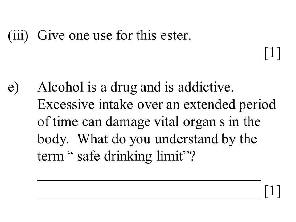 (iii)Give one use for this ester. _______________________________ [1] e)Alcohol is a drug and is addictive. Excessive intake over an extended period o