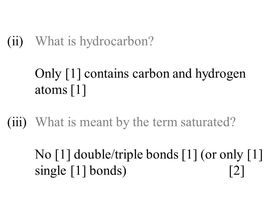 (ii)What is hydrocarbon? Only [1] contains carbon and hydrogen atoms [1] (iii)What is meant by the term saturated? No [1] double/triple bonds [1] (or