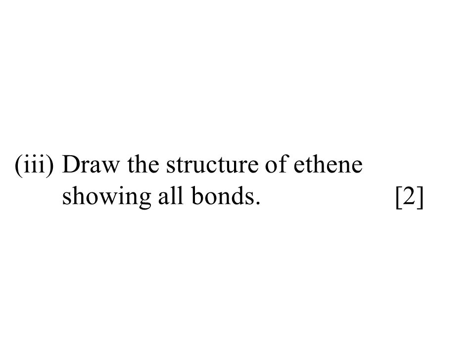 (iii)Draw the structure of ethene showing all bonds.[2]