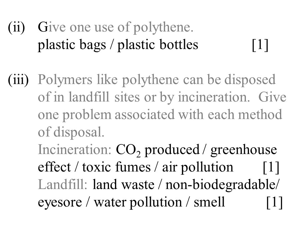 (ii)Give one use of polythene. plastic bags / plastic bottles [1] (iii)Polymers like polythene can be disposed of in landfill sites or by incineration