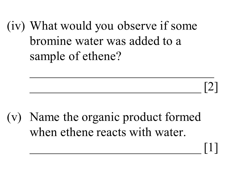 (iv)What would you observe if some bromine water was added to a sample of ethene? _____________________________ ___________________________ [2] (v)Nam