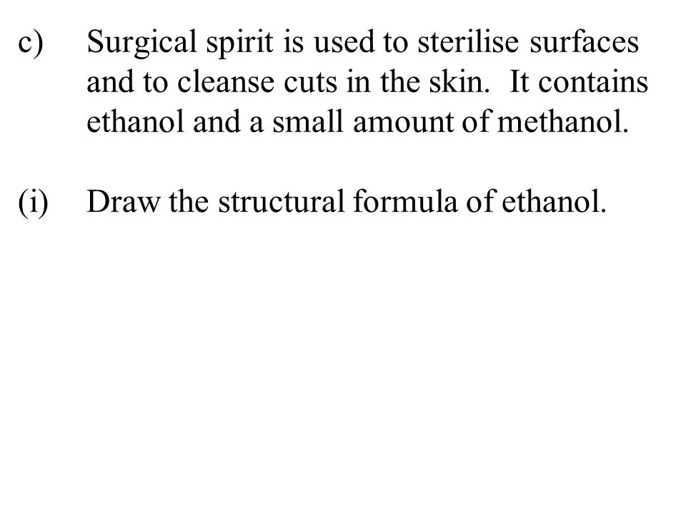 c)Surgical spirit is used to sterilise surfaces and to cleanse cuts in the skin. It contains ethanol and a small amount of methanol. (i)Draw the struc