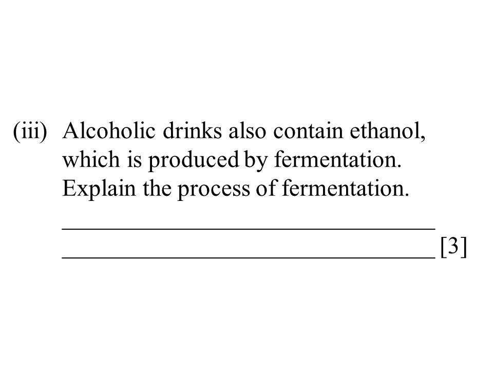 (iii)Alcoholic drinks also contain ethanol, which is produced by fermentation. Explain the process of fermentation. _______________________________ __
