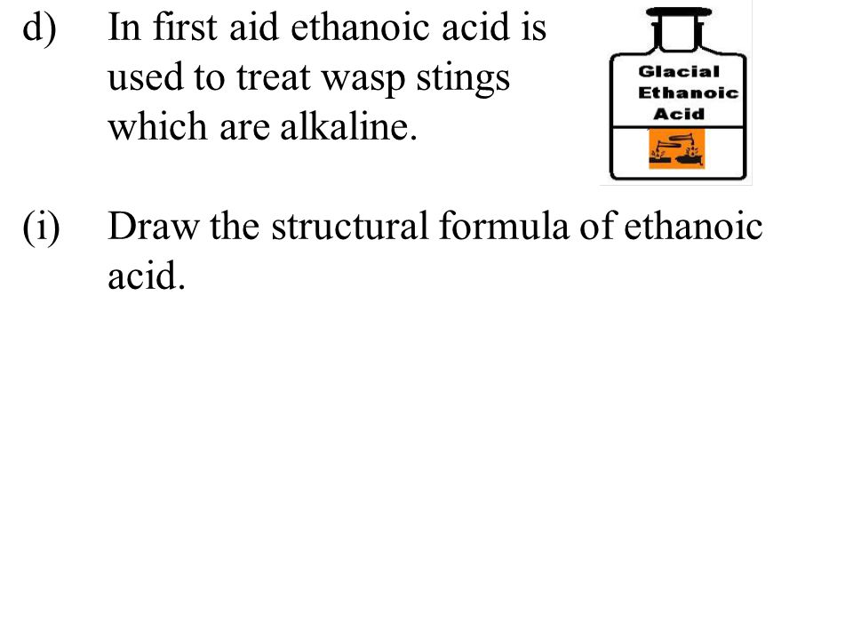 d)In first aid ethanoic acid is used to treat wasp stings which are alkaline. (i)Draw the structural formula of ethanoic acid.