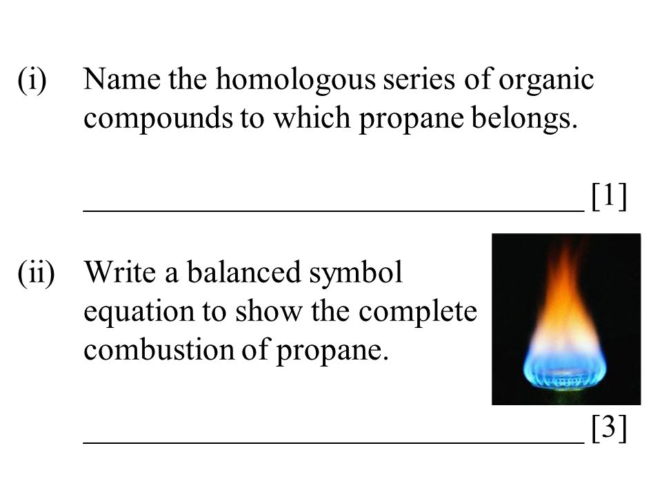 (i)Name the homologous series of organic compounds to which propane belongs. _______________________________ [1] (ii)Write a balanced symbol equation