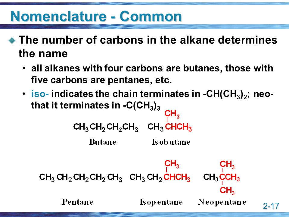 2-17 Nomenclature - Common  The number of carbons in the alkane determines the name all alkanes with four carbons are butanes, those with five carbon