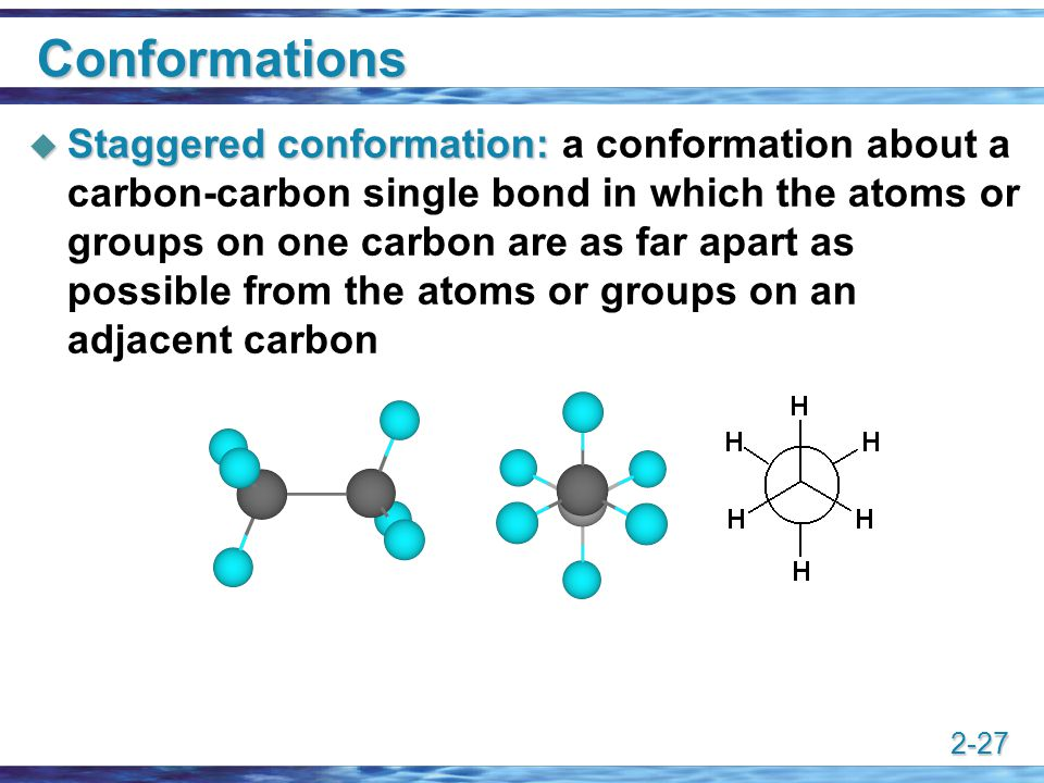 2-27 Conformations  Staggered conformation:  Staggered conformation: a conformation about a carbon-carbon single bond in which the atoms or groups o