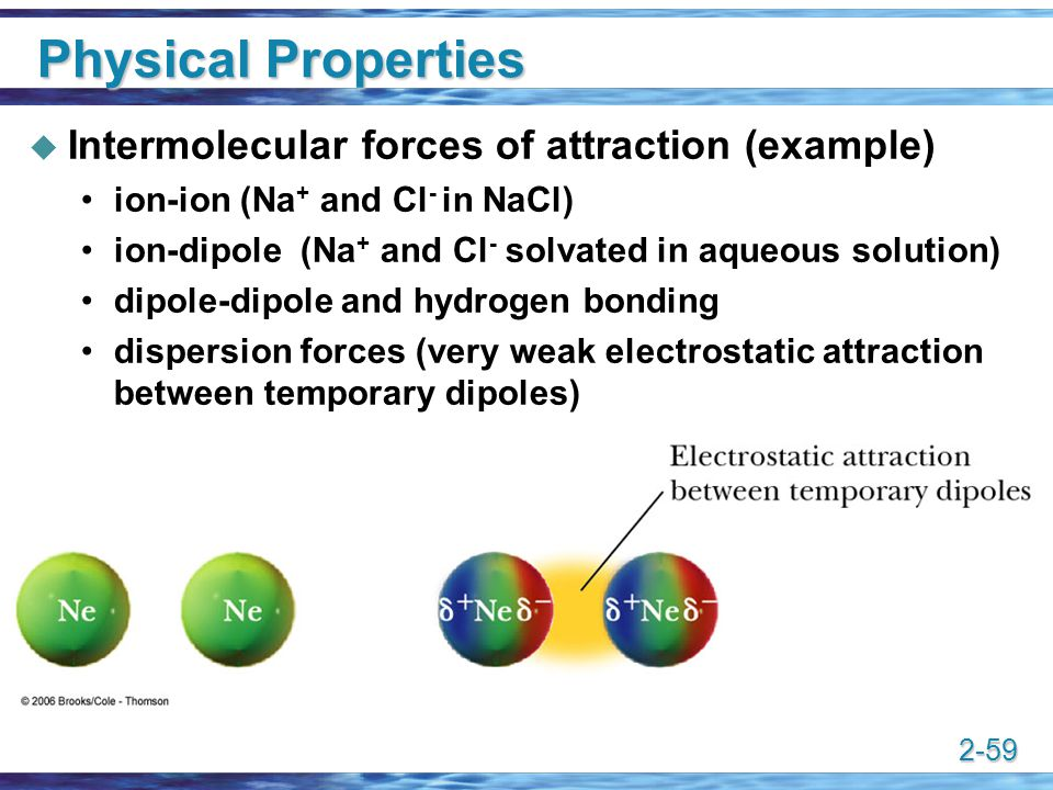 2-59 Physical Properties  Intermolecular forces of attraction (example) ion-ion (Na + and Cl - in NaCl) ion-dipole (Na + and Cl - solvated in aqueous