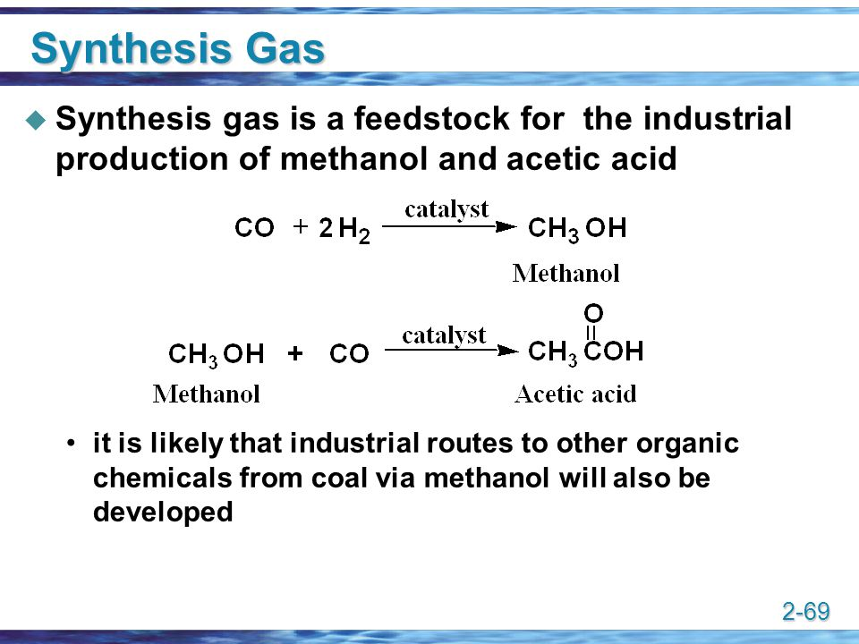 2-69 Synthesis Gas  Synthesis gas is a feedstock for the industrial production of methanol and acetic acid it is likely that industrial routes to oth