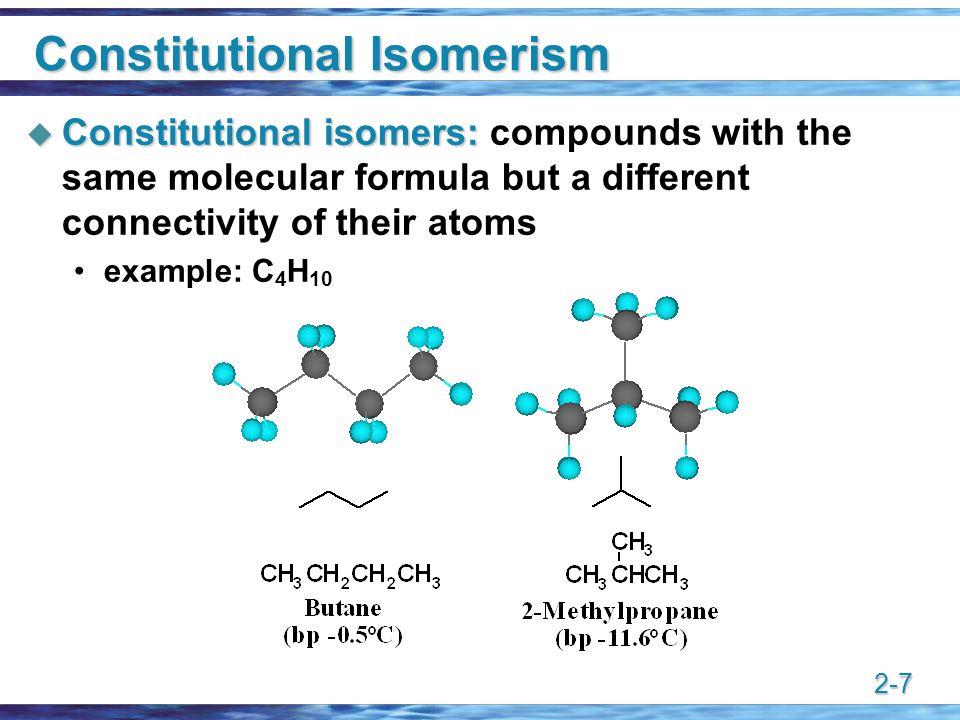 2-7 Constitutional Isomerism  Constitutional isomers:  Constitutional isomers: compounds with the same molecular formula but a different connectivit