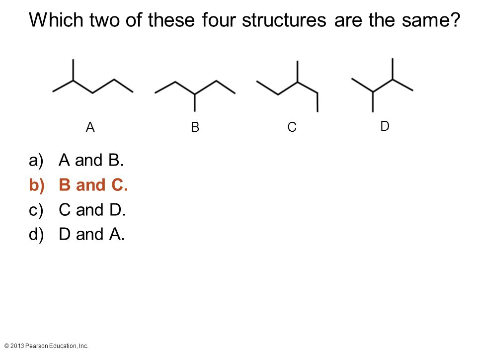 © 2013 Pearson Education, Inc.A BC D Which two of these four structures are the same.