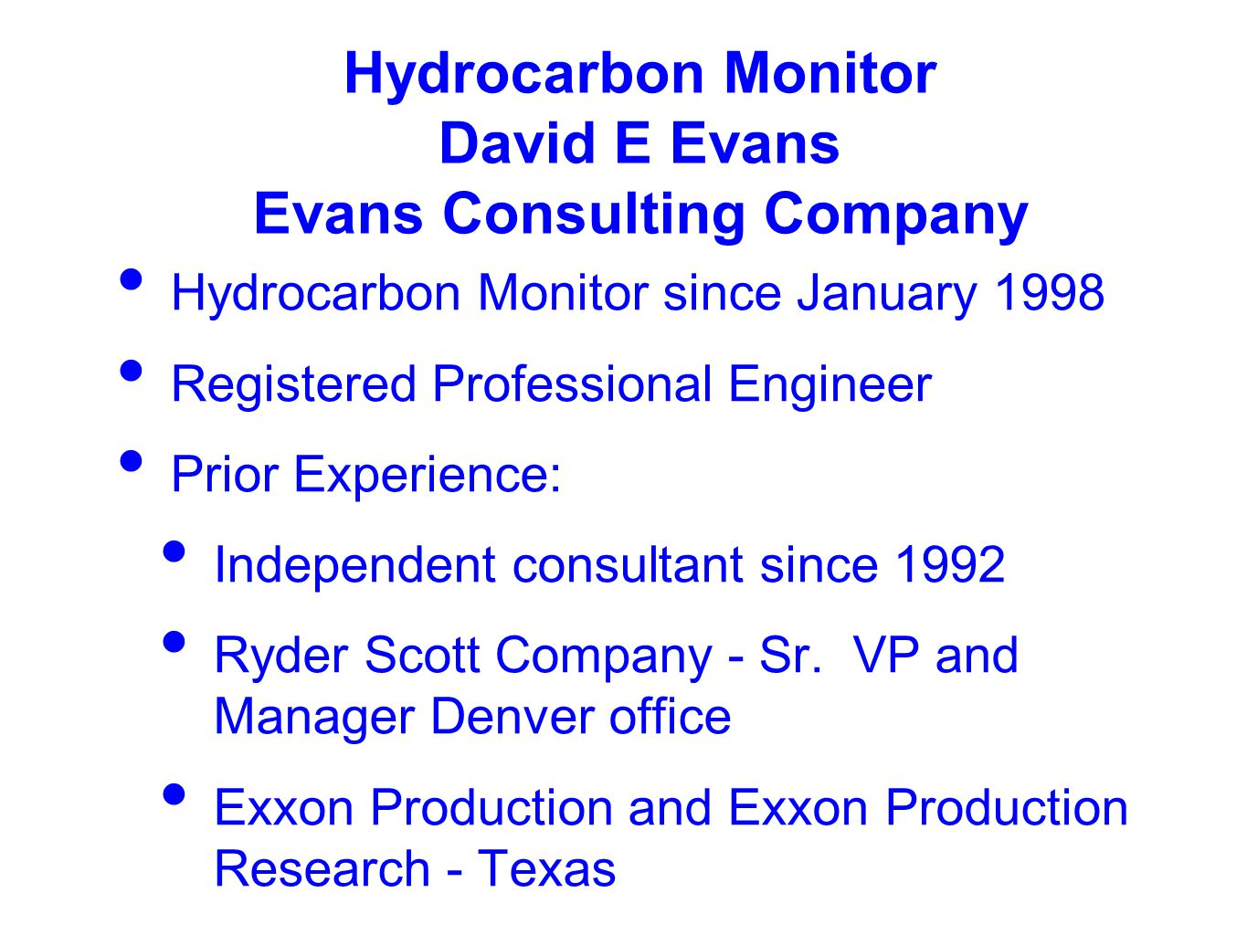 Hydrocarbon Monitor David E Evans Evans Consulting Company Hydrocarbon Monitor since January 1998 Registered Professional Engineer Prior Experience: Independent consultant since 1992 Ryder Scott Company - Sr.