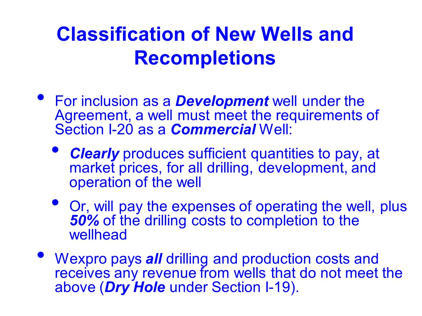 Classification of New Wells and Recompletions For inclusion as a Development well under the Agreement, a well must meet the requirements of Section I-20 as a Commercial Well: Clearly produces sufficient quantities to pay, at market prices, for all drilling, development, and operation of the well Or, will pay the expenses of operating the well, plus 50% of the drilling costs to completion to the wellhead Wexpro pays all drilling and production costs and receives any revenue from wells that do not meet the above (Dry Hole under Section I-19).