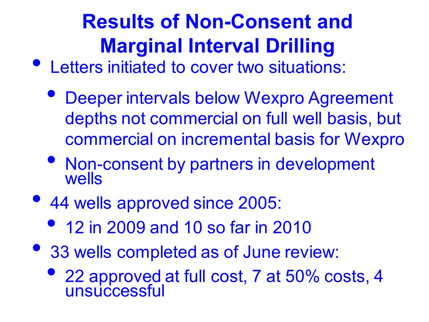 Results of Non-Consent and Marginal Interval Drilling Letters initiated to cover two situations: Deeper intervals below Wexpro Agreement depths not commercial on full well basis, but commercial on incremental basis for Wexpro Non-consent by partners in development wells 44 wells approved since 2005: 12 in 2009 and 10 so far in 2010 33 wells completed as of June review: 22 approved at full cost, 7 at 50% costs, 4 unsuccessful