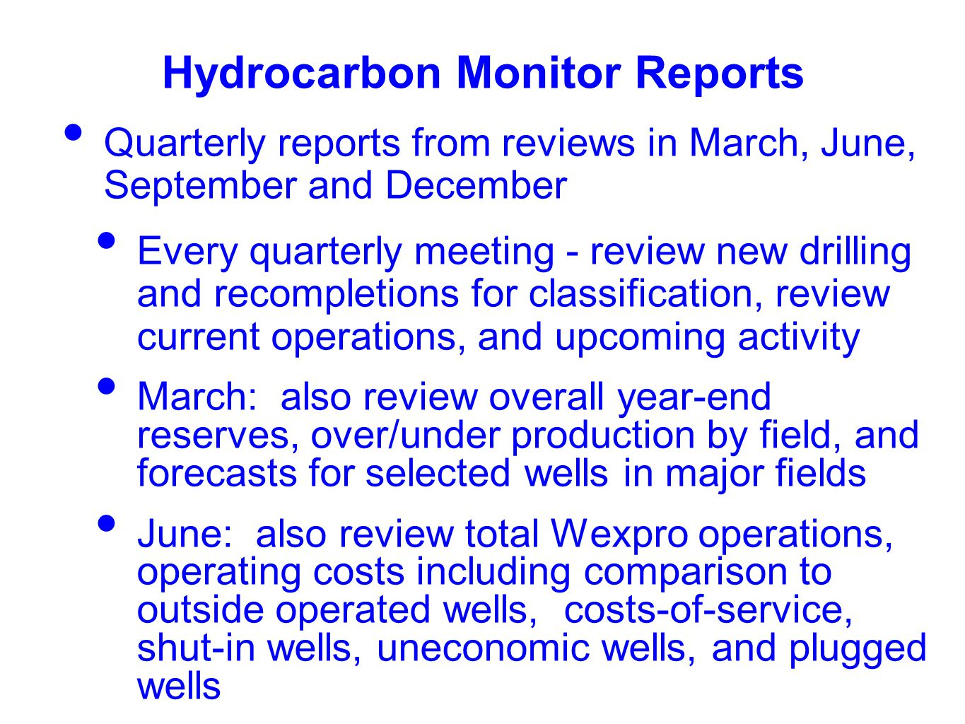 Hydrocarbon Monitor Reports Quarterly reports from reviews in March, June, September and December Every quarterly meeting - review new drilling and recompletions for classification, review current operations, and upcoming activity March: also review overall year-end reserves, over/under production by field, and forecasts for selected wells in major fields June: also review total Wexpro operations, operating costs including comparison to outside operated wells, costs-of-service, shut-in wells, uneconomic wells, and plugged wells