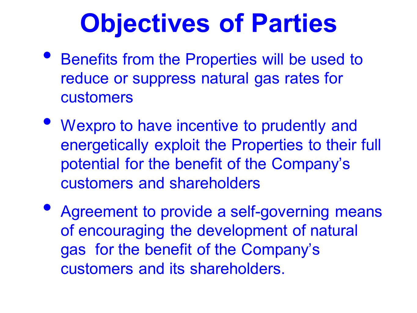 Objectives of Parties Benefits from the Properties will be used to reduce or suppress natural gas rates for customers Wexpro to have incentive to prudently and energetically exploit the Properties to their full potential for the benefit of the Company's customers and shareholders Agreement to provide a self-governing means of encouraging the development of natural gas for the benefit of the Company's customers and its shareholders.