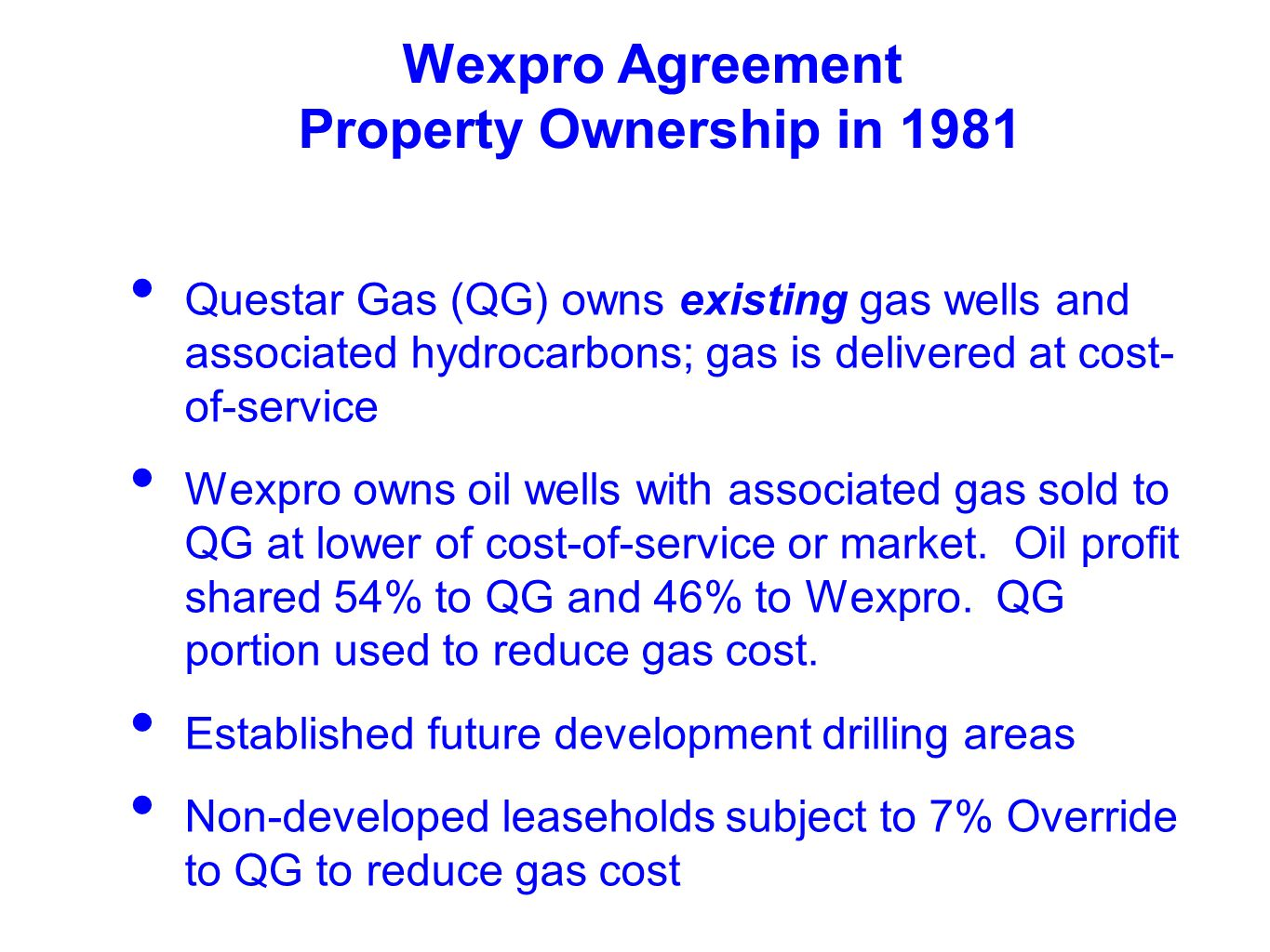 Wexpro Agreement Property Ownership in 1981 Questar Gas (QG) owns existing gas wells and associated hydrocarbons; gas is delivered at cost- of-service Wexpro owns oil wells with associated gas sold to QG at lower of cost-of-service or market.