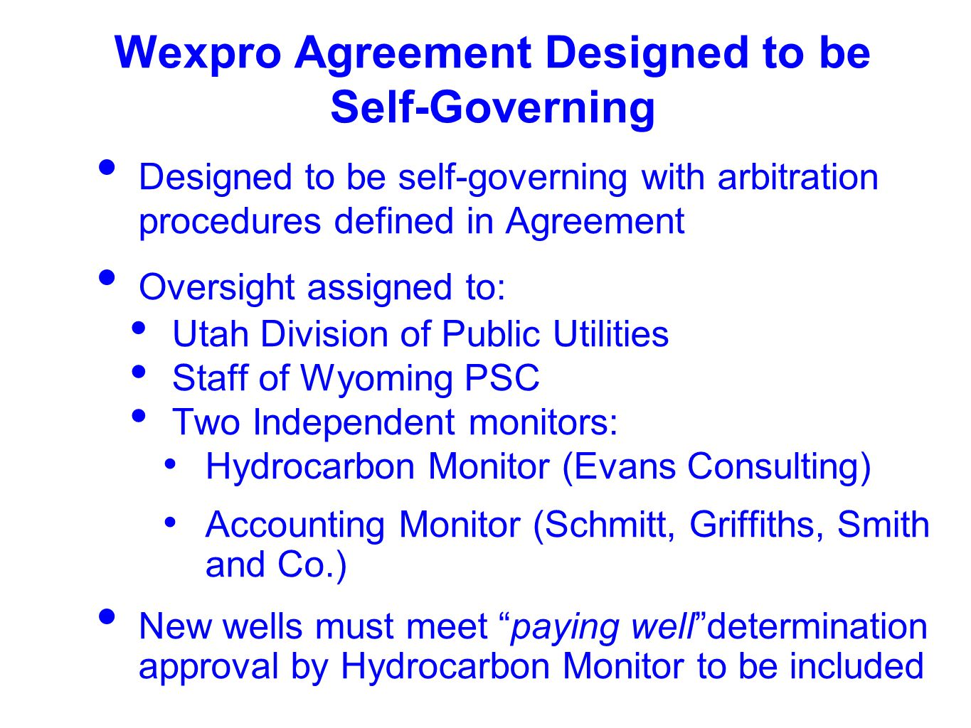 Wexpro Agreement Designed to be Self-Governing Designed to be self-governing with arbitration procedures defined in Agreement Oversight assigned to: Utah Division of Public Utilities Staff of Wyoming PSC Two Independent monitors: Hydrocarbon Monitor (Evans Consulting) Accounting Monitor (Schmitt, Griffiths, Smith and Co.) New wells must meet paying well determination approval by Hydrocarbon Monitor to be included