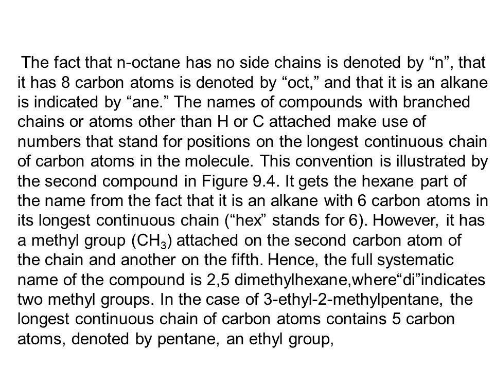 The fact that n-octane has no side chains is denoted by n , that it has 8 carbon atoms is denoted by oct, and that it is an alkane is indicated by ane. The names of compounds with branched chains or atoms other than H or C attached make use of numbers that stand for positions on the longest continuous chain of carbon atoms in the molecule.