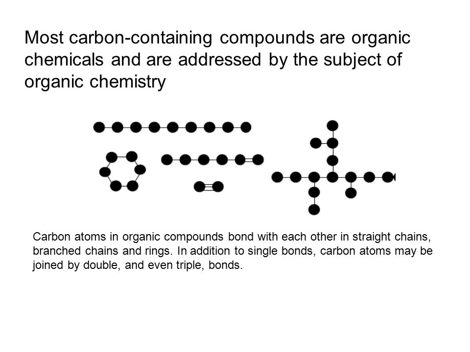 Most carbon-containing compounds are organic chemicals and are addressed by the subject of organic chemistry Carbon atoms in organic compounds bond with each other in straight chains, branched chains and rings.