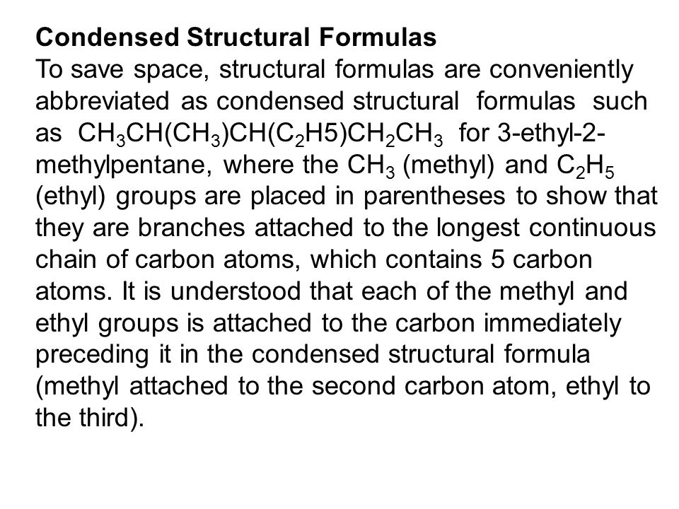 Condensed Structural Formulas To save space, structural formulas are conveniently abbreviated as condensed structural formulas such as CH 3 CH(CH 3 )CH(C 2 H5)CH 2 CH 3 for 3-ethyl-2- methylpentane, where the CH 3 (methyl) and C 2 H 5 (ethyl) groups are placed in parentheses to show that they are branches attached to the longest continuous chain of carbon atoms, which contains 5 carbon atoms.