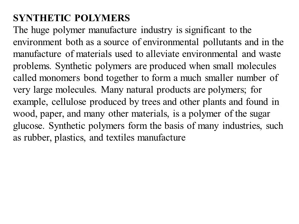 SYNTHETIC POLYMERS The huge polymer manufacture industry is significant to the environment both as a source of environmental pollutants and in the manufacture of materials used to alleviate environmental and waste problems.