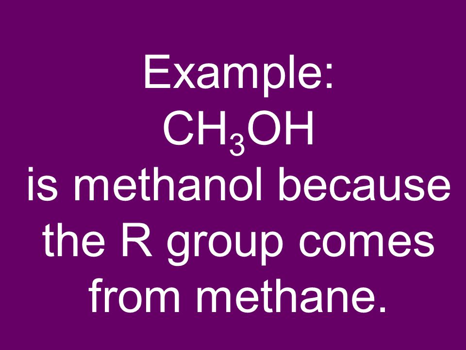 Example: CH 3 OH is methanol because the R group comes from methane.