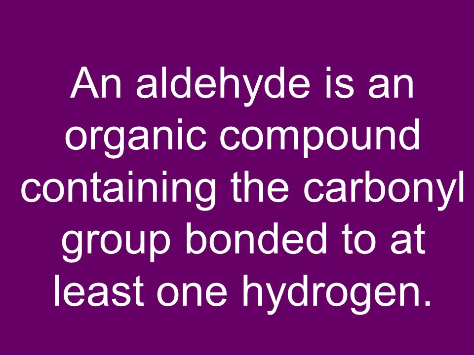 An aldehyde is an organic compound containing the carbonyl group bonded to at least one hydrogen.